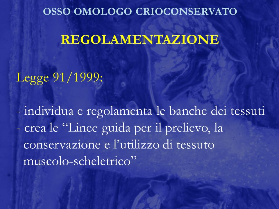 OSSO OMOLOGO CRIOCONSERVATO REGOLAMENTAZIONE Legge 91/1999: - individua e regolamenta le banche dei tessuti - crea le Linee guida per il prelievo, la