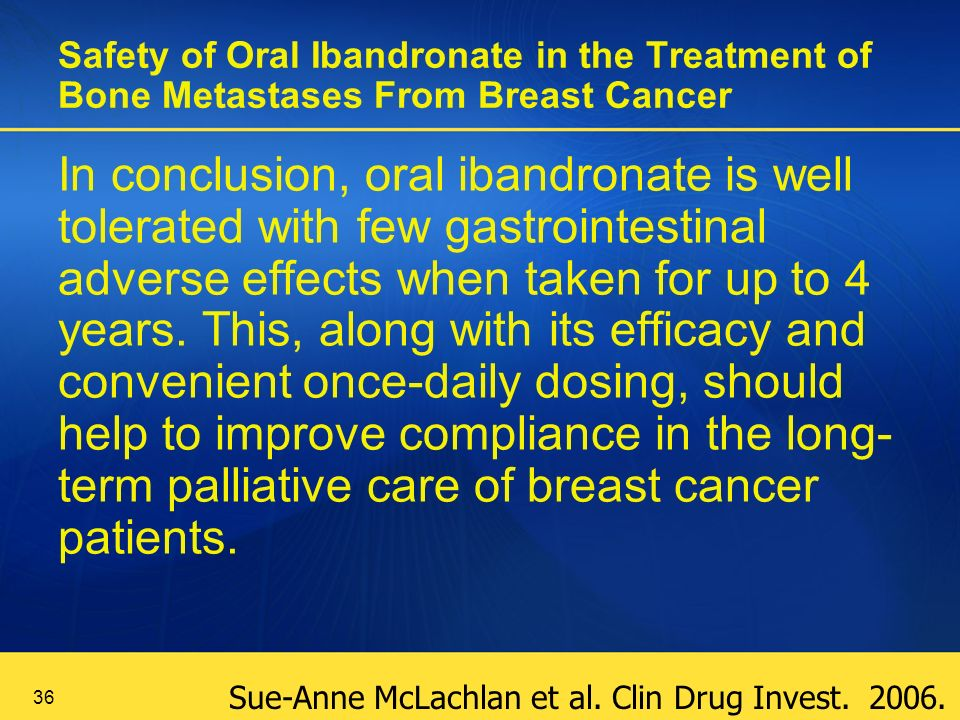 36 Safety of Oral Ibandronate in the Treatment of Bone Metastases From Breast Cancer In conclusion, oral ibandronate is well tolerated with few gastrointestinal adverse effects when taken for up to 4 years.
