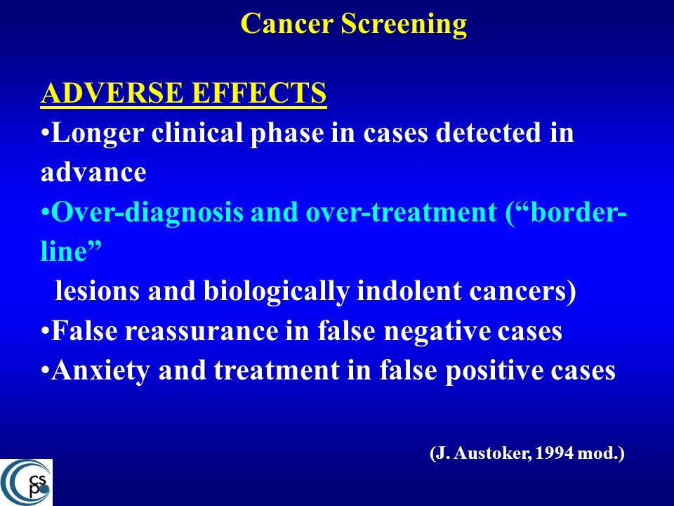 Cancer Screening ADVERSE EFFECTS Longer clinical phase in cases detected in advance Over-diagnosis and over-treatment (border- line lesions and biolog