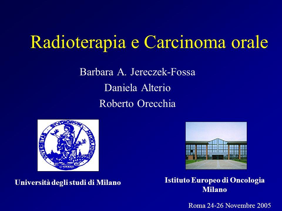 Radioterapia e Carcinoma orale Barbara A. Jereczek-Fossa Daniela Alterio Roberto Orecchia Istituto Europeo di Oncologia Milano Roma 24-26 Novembre 200