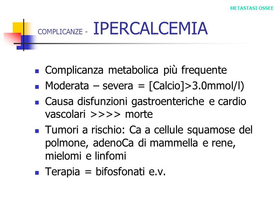 COMPLICANZE - IPERCALCEMIA Complicanza metabolica più frequente Moderata – severa = [Calcio]>3.0mmol/l) Causa disfunzioni gastroenteriche e cardio vas