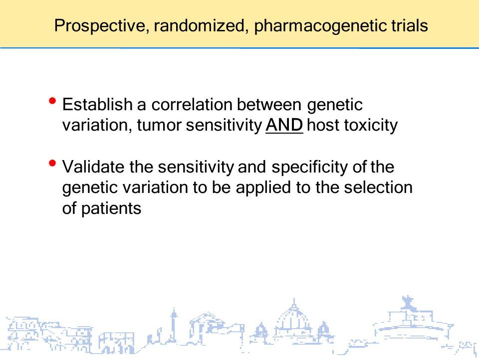 Prospective, randomized, pharmacogenetic trials Establish a correlation between genetic variation, tumor sensitivity AND host toxicity Validate the se