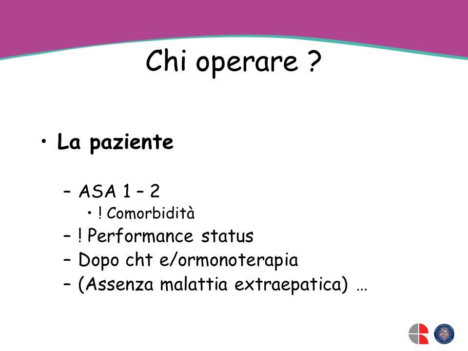 Chi operare ? La paziente –ASA 1 – 2 ! Comorbidità –! Performance status –Dopo cht e/ormonoterapia –(Assenza malattia extraepatica) …