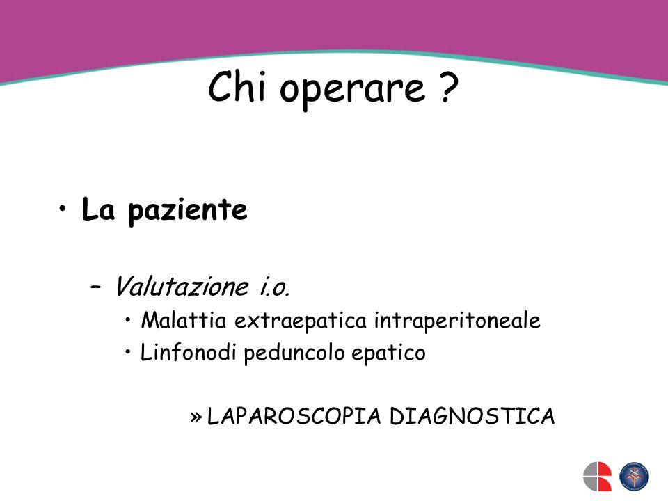 Chi operare ? La paziente –Valutazione i.o. Malattia extraepatica intraperitoneale Linfonodi peduncolo epatico »LAPAROSCOPIA DIAGNOSTICA