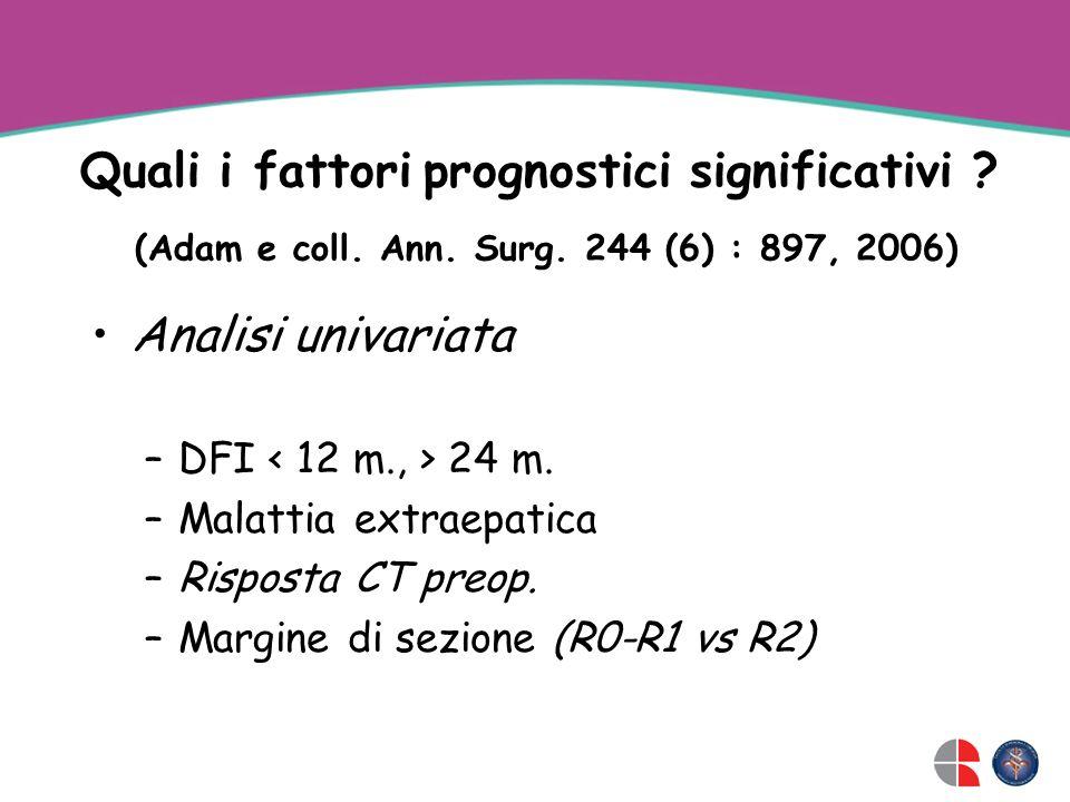 Quali i fattori prognostici significativi ? (Adam e coll. Ann. Surg. 244 (6) : 897, 2006) Analisi univariata –DFI 24 m. –Malattia extraepatica –Rispos