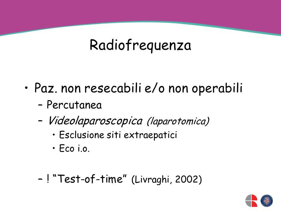 Radiofrequenza Paz. non resecabili e/o non operabili –Percutanea –Videolaparoscopica (laparotomica) Esclusione siti extraepatici Eco i.o. –! Test-of-t