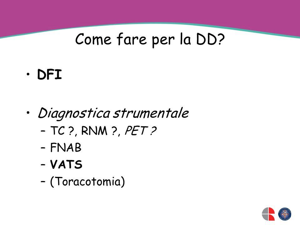 Come fare per la DD? DFI Diagnostica strumentale –TC ?, RNM ?, PET ? –FNAB –VATS –(Toracotomia)