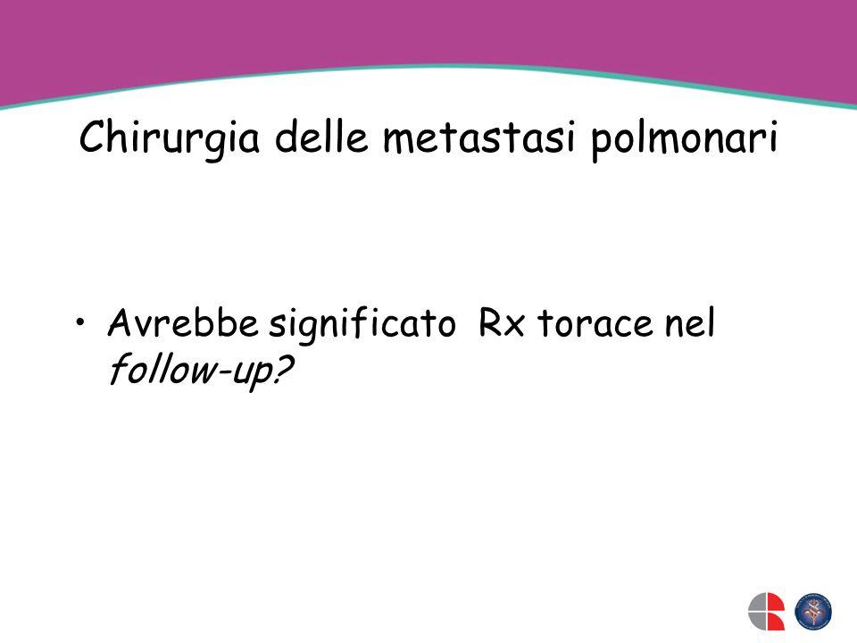 Chirurgia delle metastasi polmonari Avrebbe significato Rx torace nel follow-up?