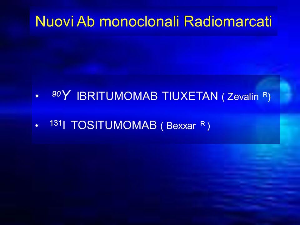 Nuovi Ab monoclonali Radiomarcati 90 Y IBRITUMOMAB TIUXETAN ( Zevalin R ) 131 I TOSITUMOMAB ( Bexxar R )