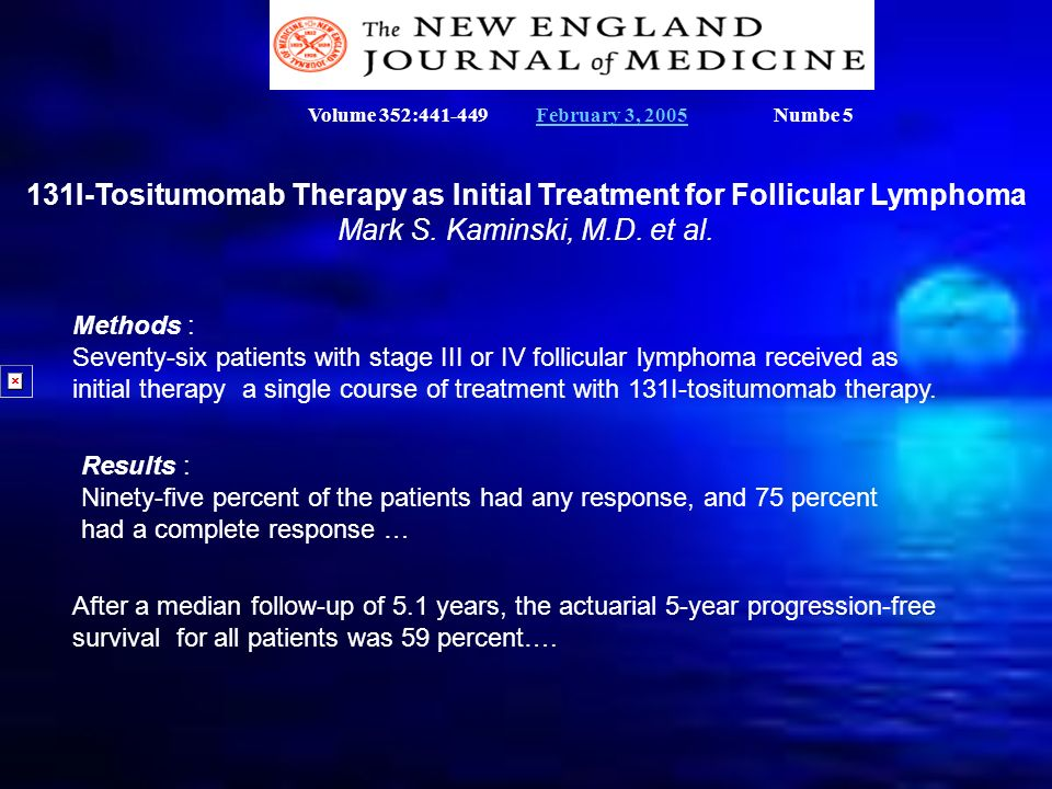 131I-Tositumomab Therapy as Initial Treatment for Follicular Lymphoma Mark S. Kaminski, M.D. et al. Methods : Seventy-six patients with stage III or I