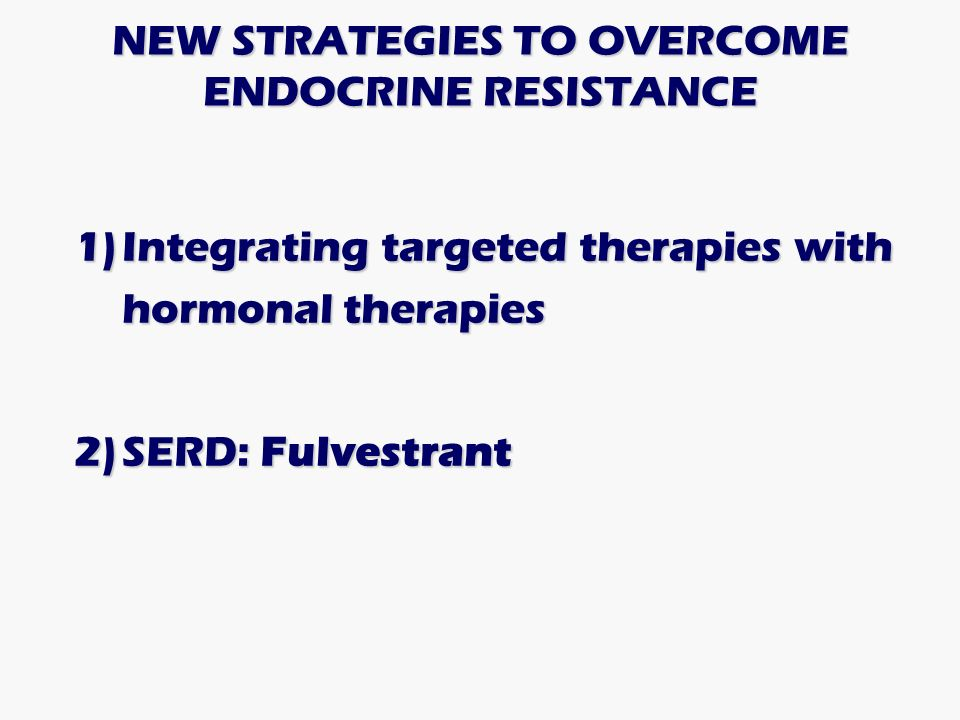NEW STRATEGIES TO OVERCOME ENDOCRINE RESISTANCE 1)Integrating targeted therapies with hormonal therapies 2)SERD: Fulvestrant