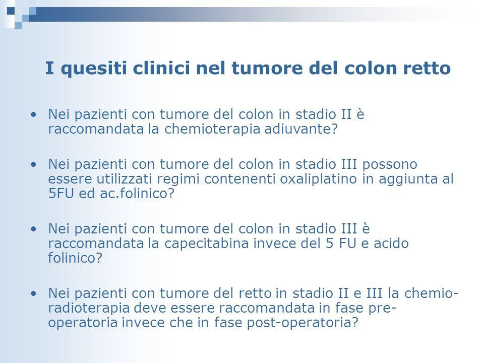 I quesiti clinici nel tumore del colon retto Nei pazienti con tumore del colon in stadio II è raccomandata la chemioterapia adiuvante.