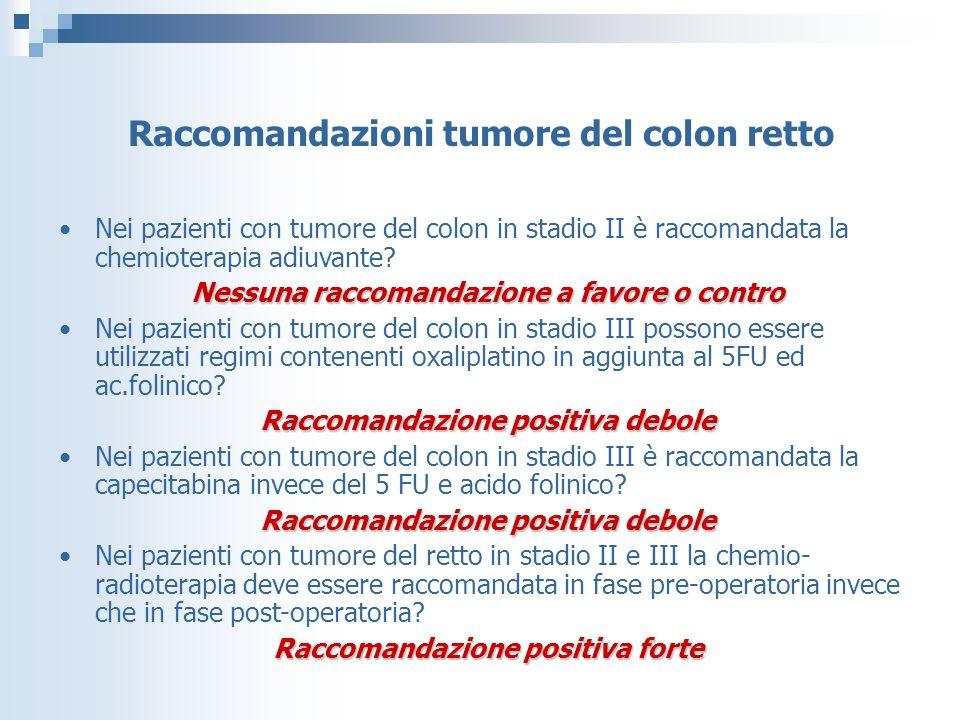 Raccomandazioni tumore del colon retto Nei pazienti con tumore del colon in stadio II è raccomandata la chemioterapia adiuvante.