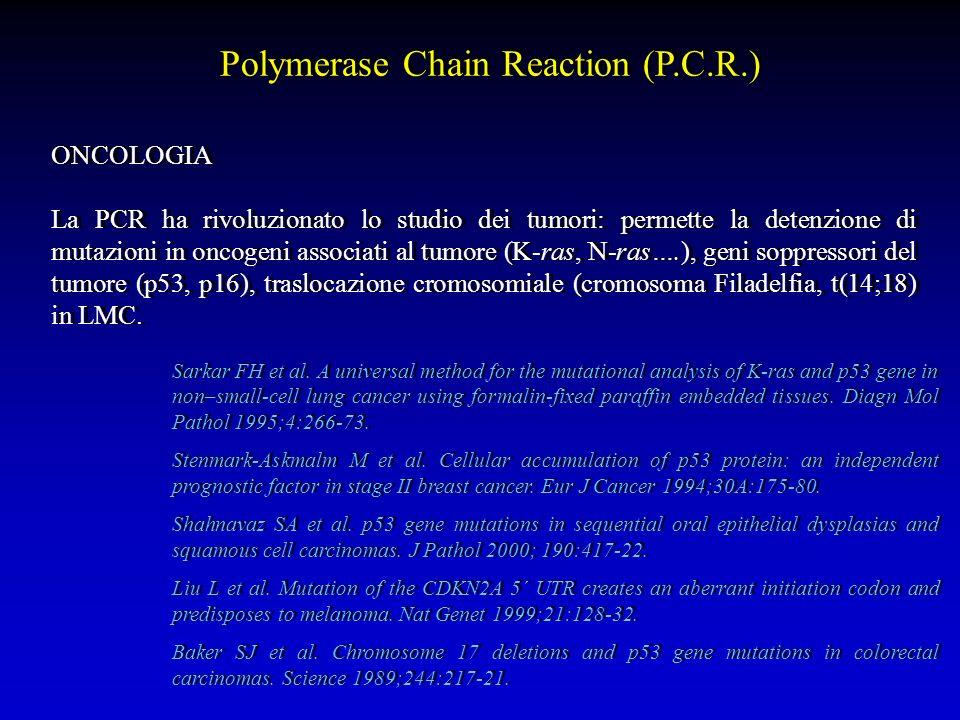 Polymerase Chain Reaction (P.C.R.) ONCOLOGIA La PCR ha rivoluzionato lo studio dei tumori: permette la detenzione di mutazioni in oncogeni associati a