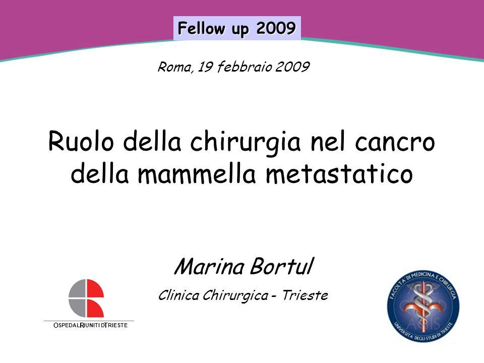 Ruolo della chirurgia nel cancro della mammella metastatico Marina Bortul Clinica Chirurgica - Trieste Roma, 19 febbraio 2009 Fellow up 2009 O SPEDALI R IUNITI DI T RIESTE