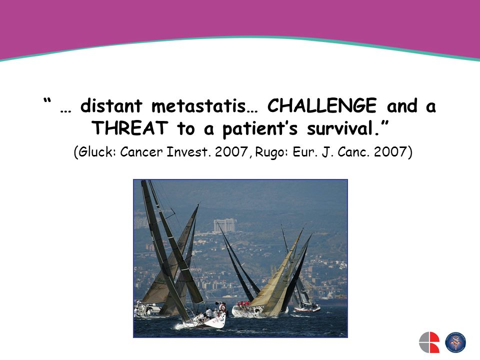 … distant metastatis… CHALLENGE and a THREAT to a patients survival. (Gluck: Cancer Invest. 2007, Rugo: Eur. J. Canc. 2007)