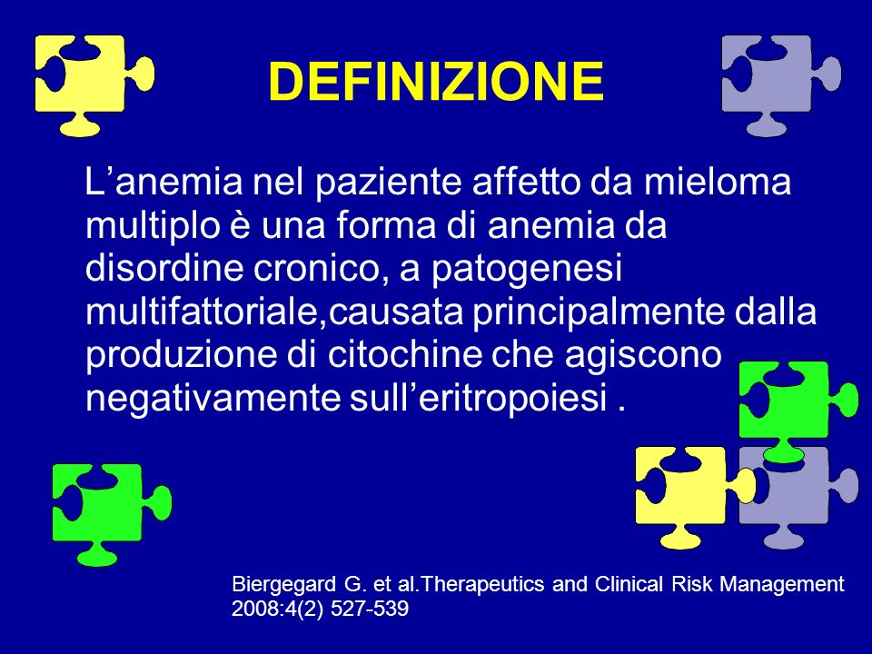 CAUSE DELL ANEMIA NEL PAZIENTE AFFETTO DA MM 1.Anemia da disordine cronico dovuta alle citochine infiammatorie ; 2.Ridotti livelli di eritropoietina sierica ; 3.Terapia con agenti citotossici ; 4.Ridotta risposta midollare alla stimolazione eritropoietica ; 5.Infiltrazione midollare da mieloma multiplo ; 6.Ridotta sopravvivenza degli eritrociti.