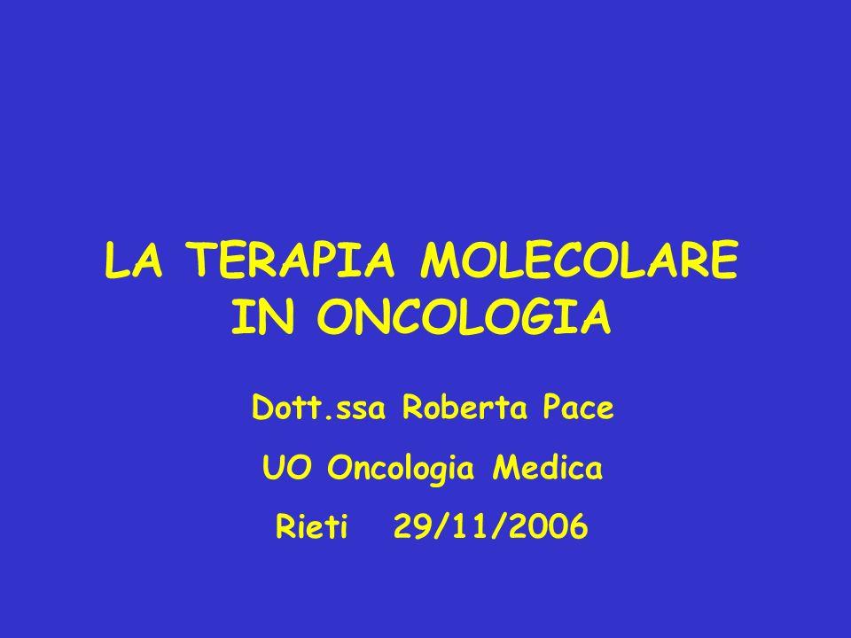 LA TERAPIA MOLECOLARE IN ONCOLOGIA Dott.ssa Roberta Pace UO Oncologia Medica Rieti 29/11/2006