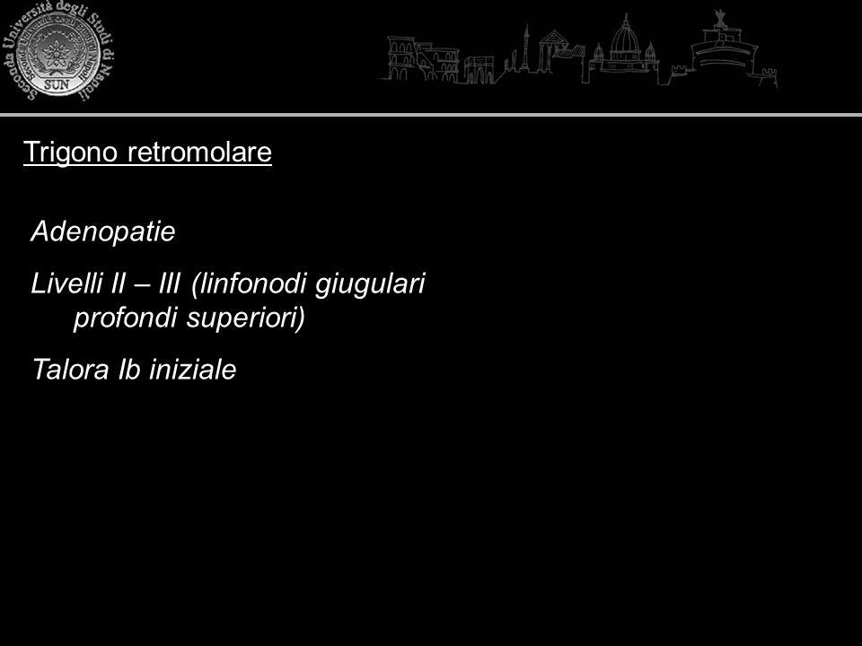 Trigono retromolare Adenopatie Livelli II – III (linfonodi giugulari profondi superiori) Talora Ib iniziale