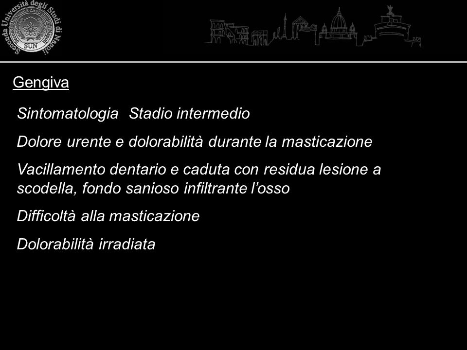 Gengiva Sintomatologia Stadio intermedio Dolore urente e dolorabilità durante la masticazione Vacillamento dentario e caduta con residua lesione a sco