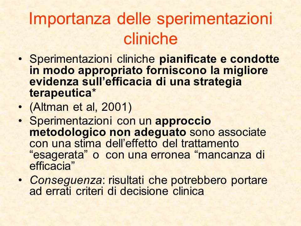 Importanza delle sperimentazioni cliniche Sperimentazioni cliniche pianificate e condotte in modo appropriato forniscono la migliore evidenza sulleffi