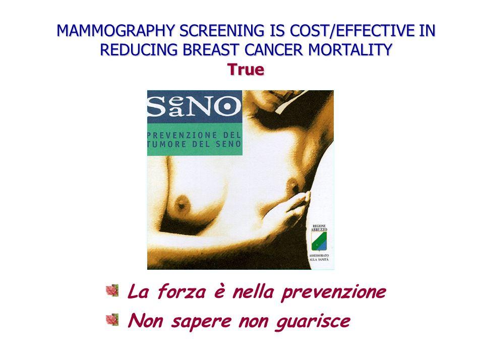 La forza è nella prevenzione Non sapere non guarisce MAMMOGRAPHY SCREENING IS COST/EFFECTIVE IN REDUCING BREAST CANCER MORTALITY True