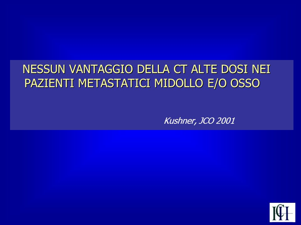 NESSUN VANTAGGIO DELLA CT ALTE DOSI NEI PAZIENTI METASTATICI MIDOLLO E/O OSSO Kushner, JCO 2001