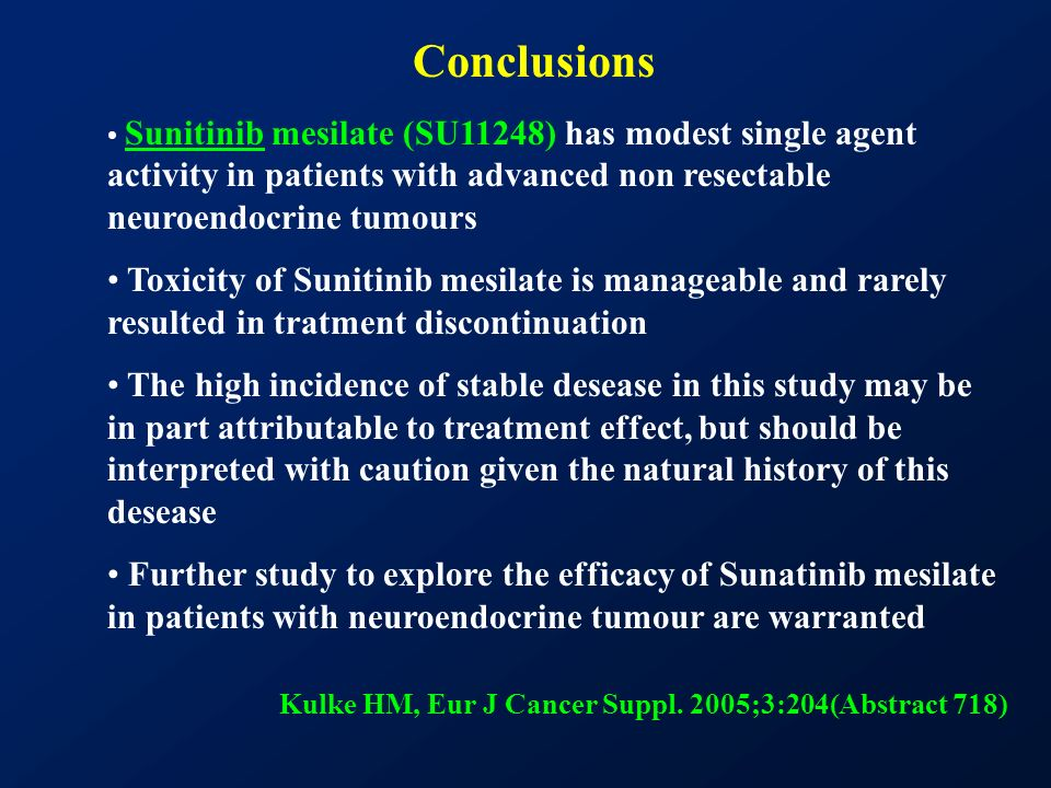 Conclusions Sunitinib mesilate (SU11248) has modest single agent activity in patients with advanced non resectable neuroendocrine tumours Toxicity of