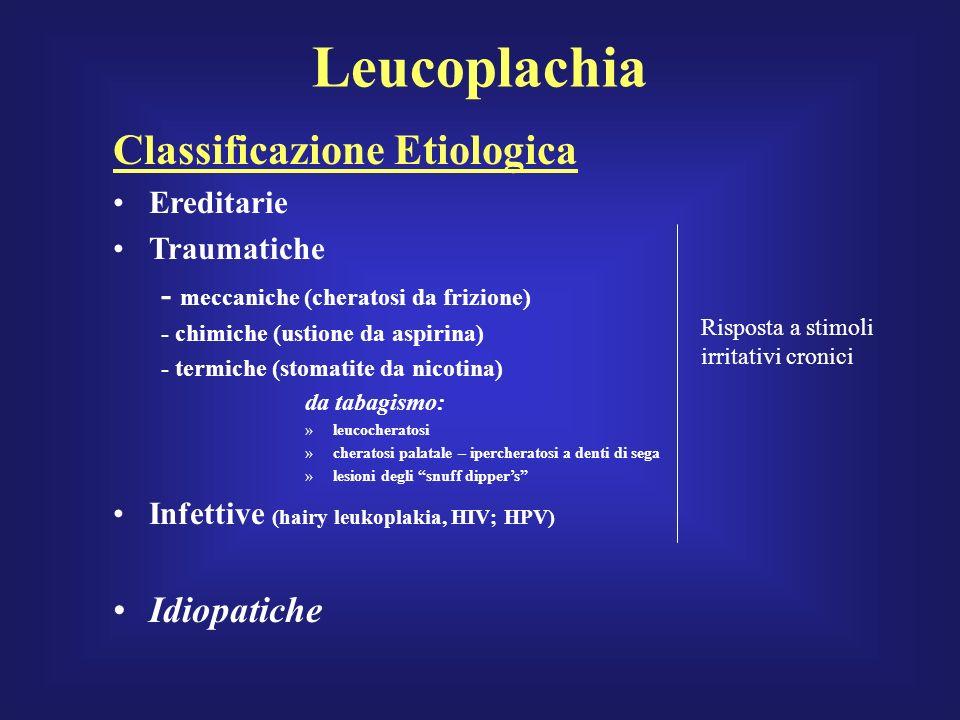 Leucoplachia Classificazione Etiologica Ereditarie Traumatiche - meccaniche (cheratosi da frizione) - chimiche (ustione da aspirina) - termiche (stomatite da nicotina) da tabagismo: » leucocheratosi » cheratosi palatale – ipercheratosi a denti di sega » lesioni degli snuff dippers Infettive (hairy leukoplakia, HIV; HPV) Idiopatiche Risposta a stimoli irritativi cronici