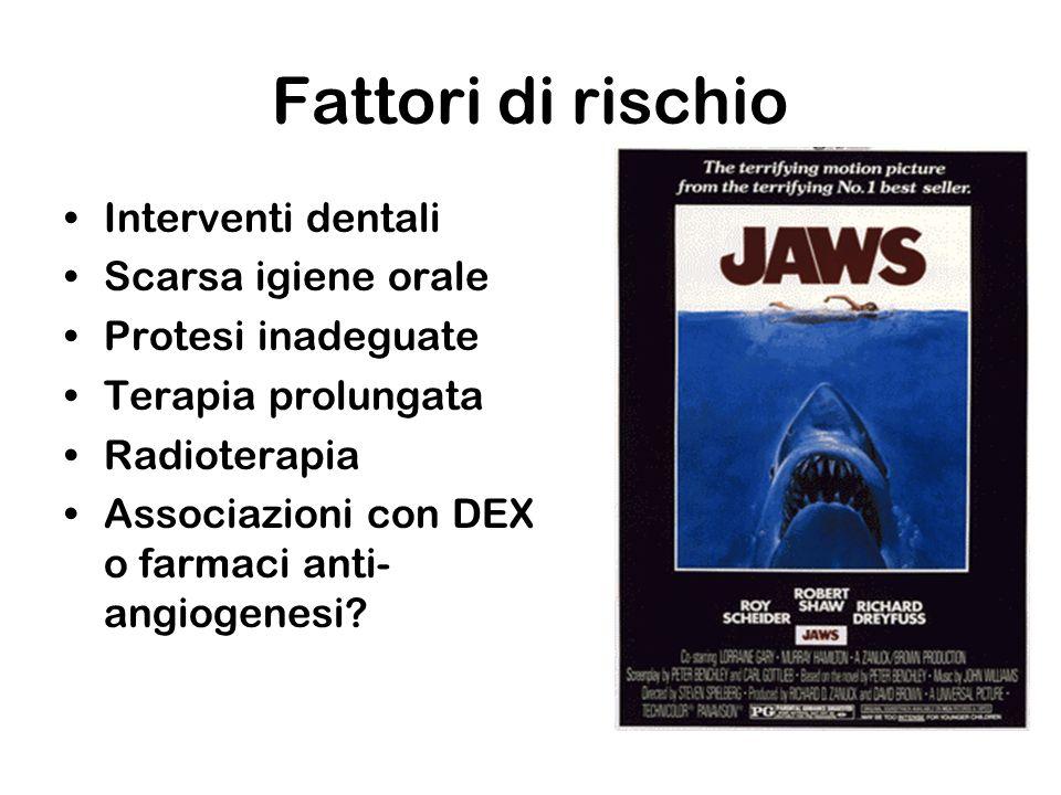 Fattori di rischio Interventi dentali Scarsa igiene orale Protesi inadeguate Terapia prolungata Radioterapia Associazioni con DEX o farmaci anti- angi