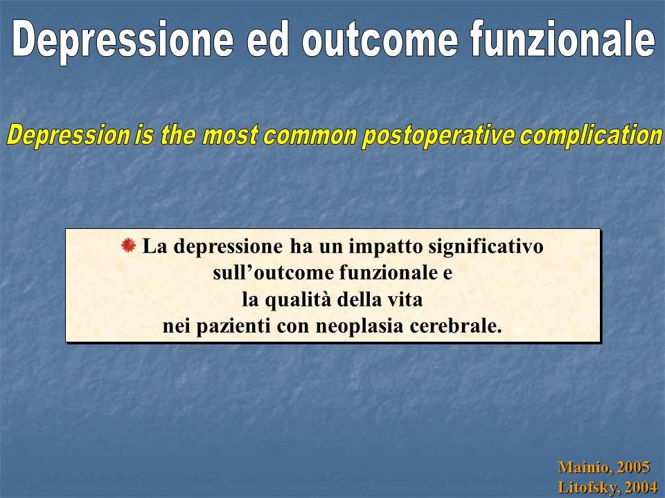 Mainio, 2005 Litofsky, 2004 La depressione ha un impatto significativo sulloutcome funzionale e la qualità della vita nei pazienti con neoplasia cerebrale.
