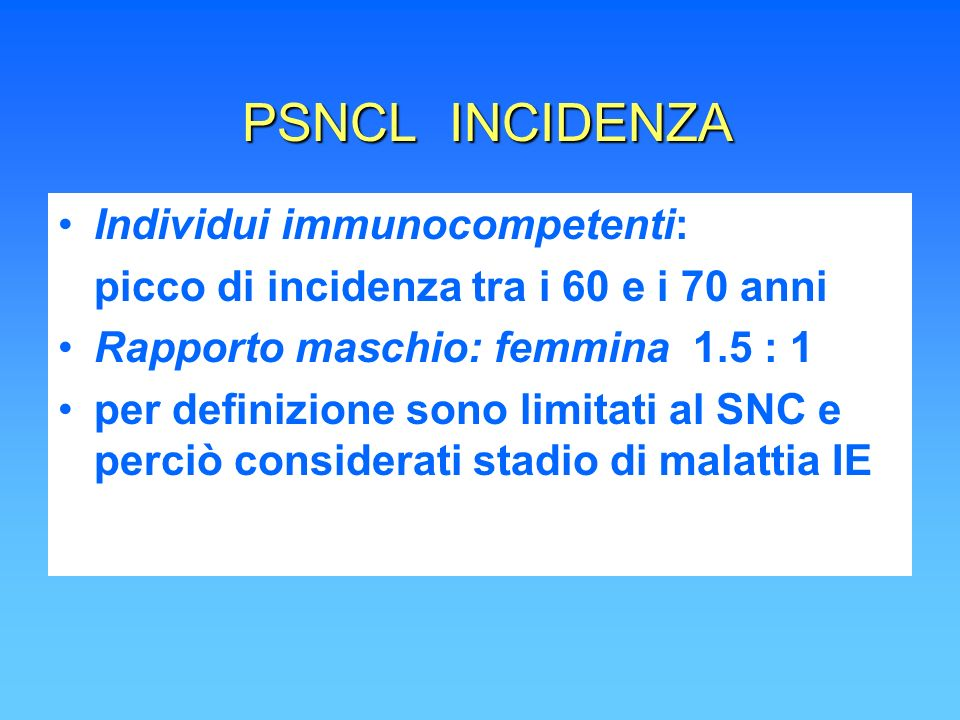 Caratteristiche del Liquido cerebro-spinale (CSF) Concentrazione delle proteine aumentata Concentrazione del glucosio normale Cytospin positiva PSNCL 16% sSNCL 70-95%