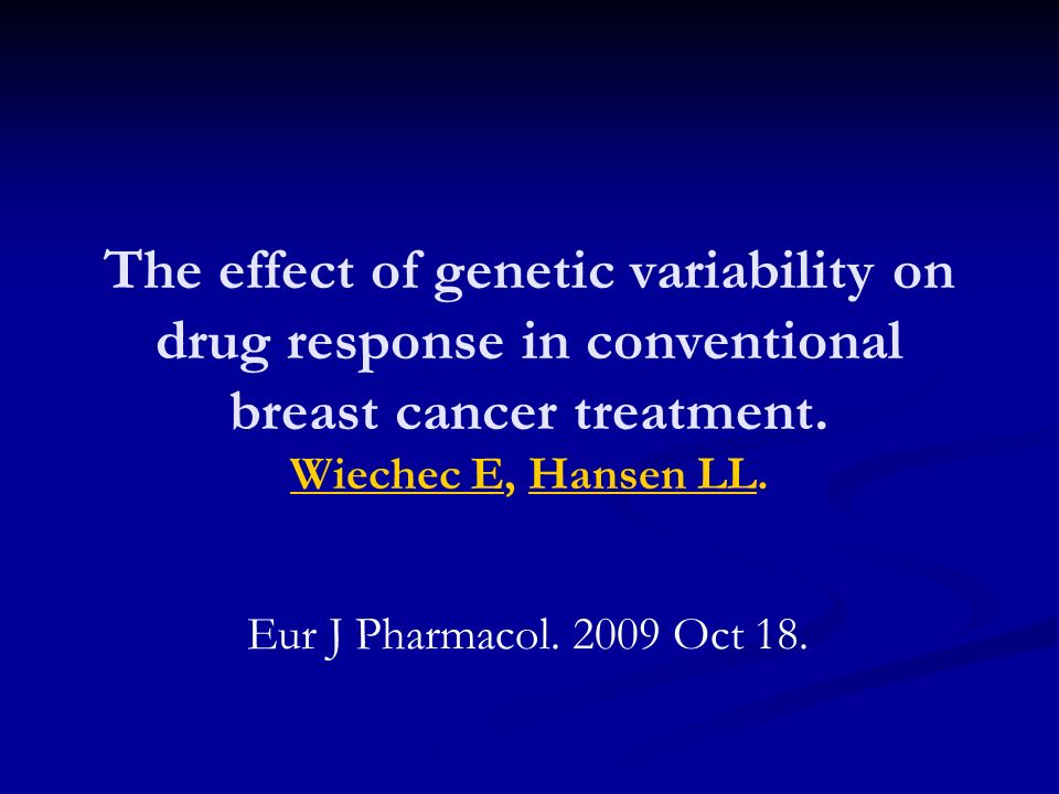 The effect of genetic variability on drug response in conventional breast cancer treatment. Wiechec E, Hansen LL. Wiechec EHansen LL Eur J Pharmacol.