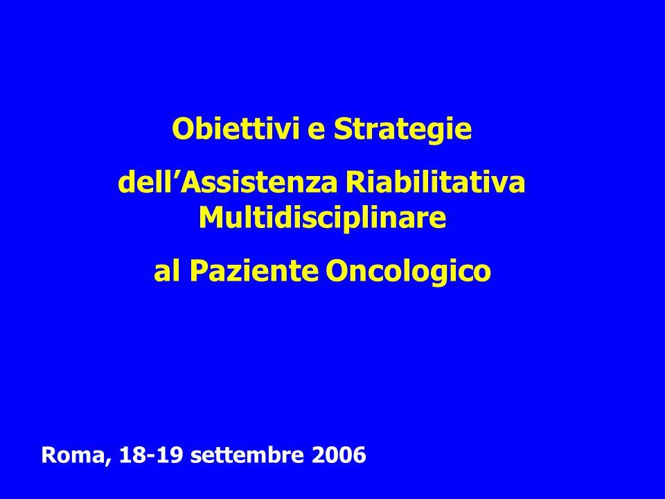 Obiettivi e Strategie dellAssistenza Riabilitativa Multidisciplinare al Paziente Oncologico Roma, 18-19 settembre 2006