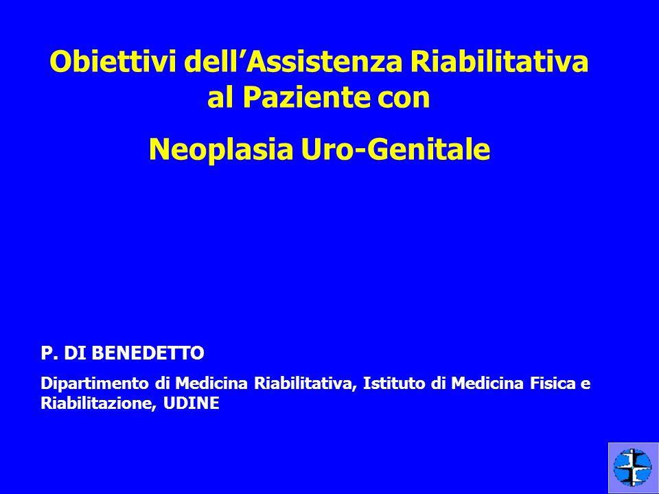 Obiettivi dellAssistenza Riabilitativa al Paziente con Neoplasia Uro-Genitale P. DI BENEDETTO Dipartimento di Medicina Riabilitativa, Istituto di Medi