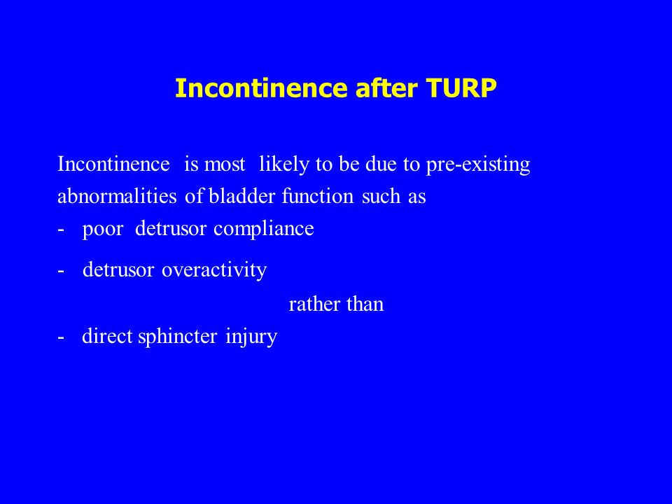 Incontinence after TURP Incontinence is most likely to be due to pre-existing abnormalities of bladder function such as -poor detrusor compliance -det