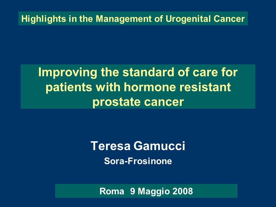 Improving the standard of care for patients with hormone resistant prostate cancer Teresa Gamucci Sora-Frosinone Highlights in the Management of Uroge