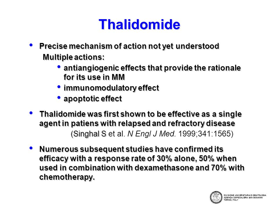 Thalidomide Precise mechanism of action not yet understood Precise mechanism of action not yet understood Multiple actions: antiangiogenic effects that provide the rationale for its use in MM antiangiogenic effects that provide the rationale for its use in MM immunomodulatory effect immunomodulatory effect apoptotic effect apoptotic effect Thalidomide was first shown to be effective as a single agent in patiens with relapsed and refractory disease Thalidomide was first shown to be effective as a single agent in patiens with relapsed and refractory disease (Singhal S (Singhal S et al.