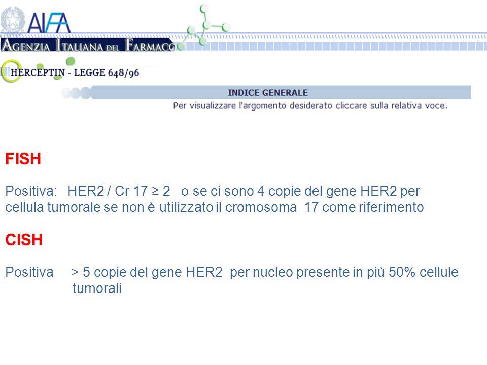 FISH Positiva: HER2 / Cr 17 2 o se ci sono 4 copie del gene HER2 per cellula tumorale se non è utilizzato il cromosoma 17 come riferimento CISH Positiva > 5 copie del gene HER2 per nucleo presente in più 50% cellule tumorali