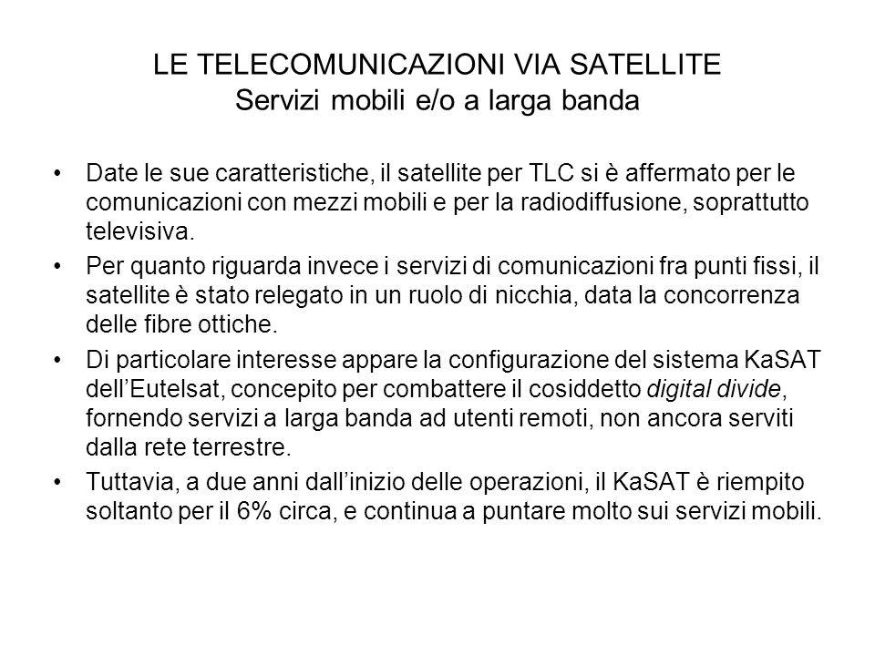 LE TELECOMUNICAZIONI VIA SATELLITE Servizi mobili e/o a larga banda Date le sue caratteristiche, il satellite per TLC si è affermato per le comunicazi