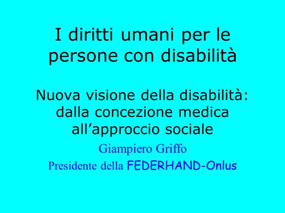 I diritti umani per le persone con disabilità Nuova visione della disabilità: dalla concezione medica allapproccio sociale Giampiero Griffo Presidente della FEDERHAND-Onlus