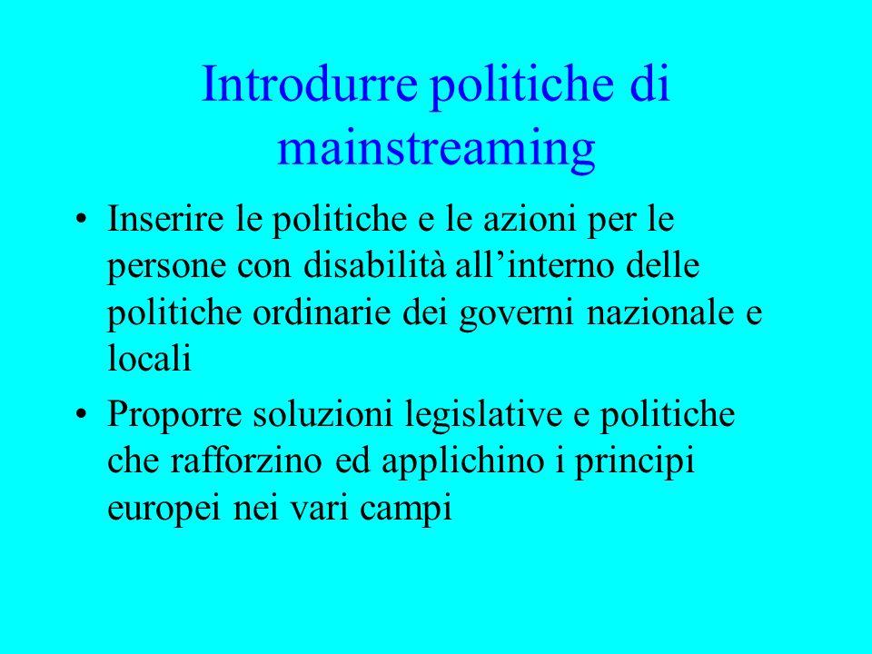 Introdurre politiche di mainstreaming Inserire le politiche e le azioni per le persone con disabilità allinterno delle politiche ordinarie dei governi nazionale e locali Proporre soluzioni legislative e politiche che rafforzino ed applichino i principi europei nei vari campi