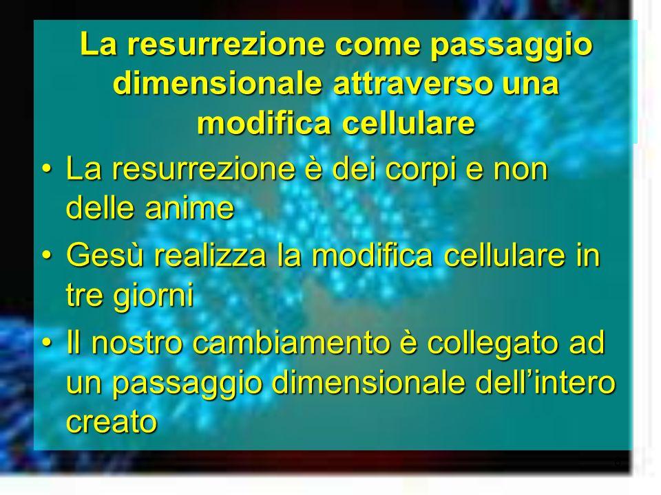6 La resurrezione come passaggio dimensionale attraverso una modifica cellulare La resurrezione è dei corpi e non delle animeLa resurrezione è dei cor