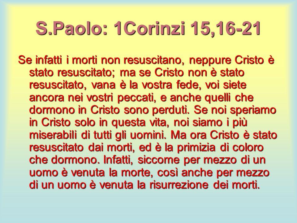 S.Paolo: 1Corinzi 15,16-21 Se infatti i morti non resuscitano, neppure Cristo è stato resuscitato; ma se Cristo non è stato resuscitato, vana è la vos