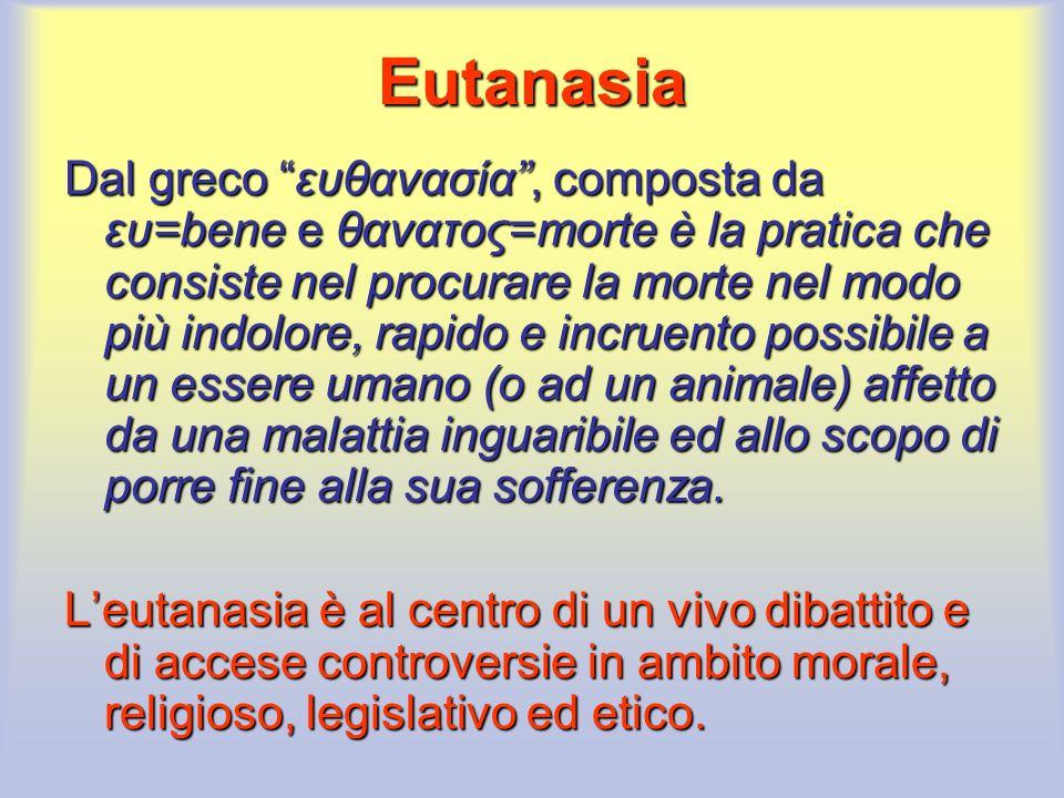 Eutanasia Dal greco ευθανασία, composta da ευ=bene e θανατος=morte è la pratica che consiste nel procurare la morte nel modo più indolore, rapido e in