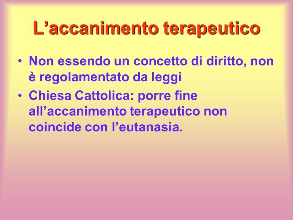 Laccanimento terapeutico Non essendo un concetto di diritto, non è regolamentato da leggi Chiesa Cattolica: porre fine allaccanimento terapeutico non