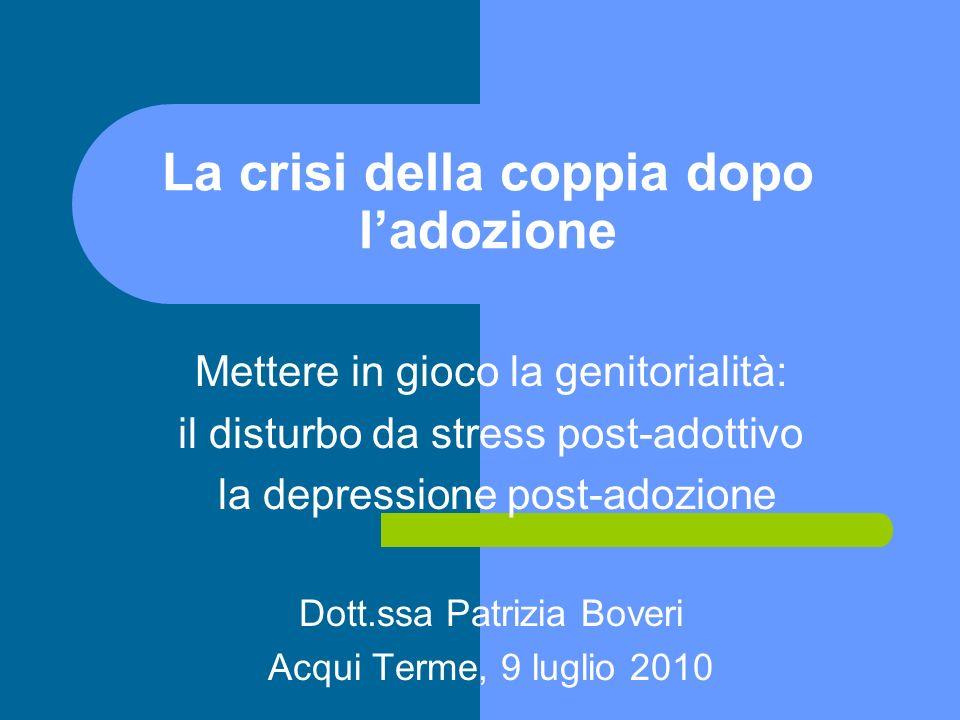 La crisi della coppia dopo ladozione Mettere in gioco la genitorialità: il disturbo da stress post-adottivo la depressione post-adozione Dott.ssa Patr