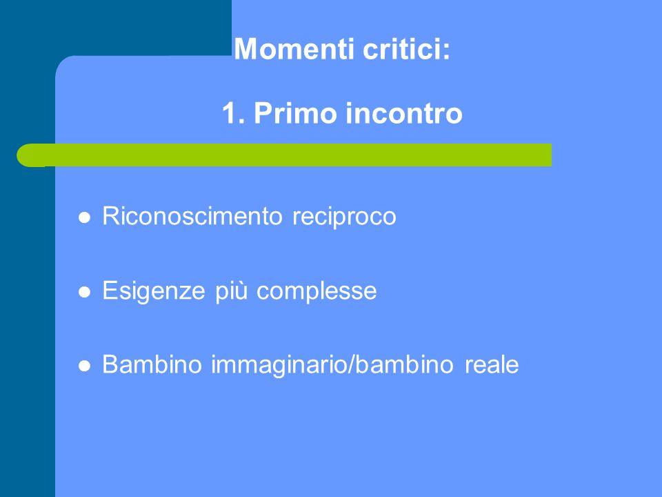 Momenti critici: 1. Primo incontro Riconoscimento reciproco Esigenze più complesse Bambino immaginario/bambino reale