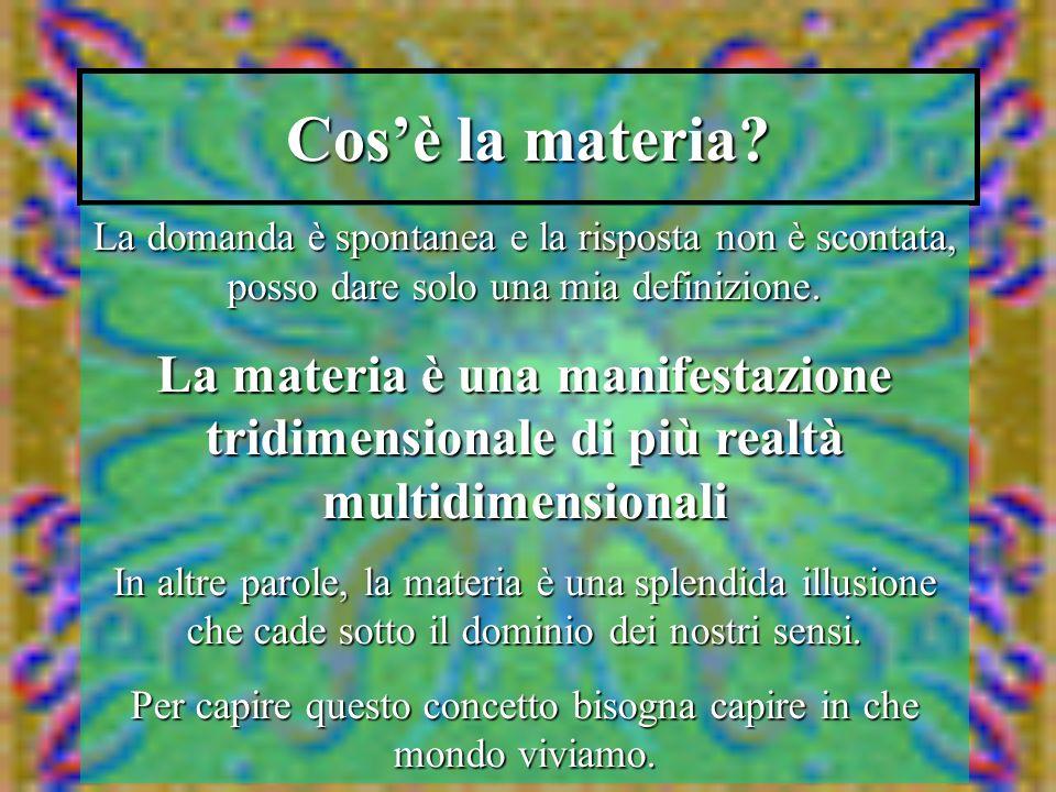 Cosè la materia? La domanda è spontanea e la risposta non è scontata, posso dare solo una mia definizione. La materia è una manifestazione tridimensio