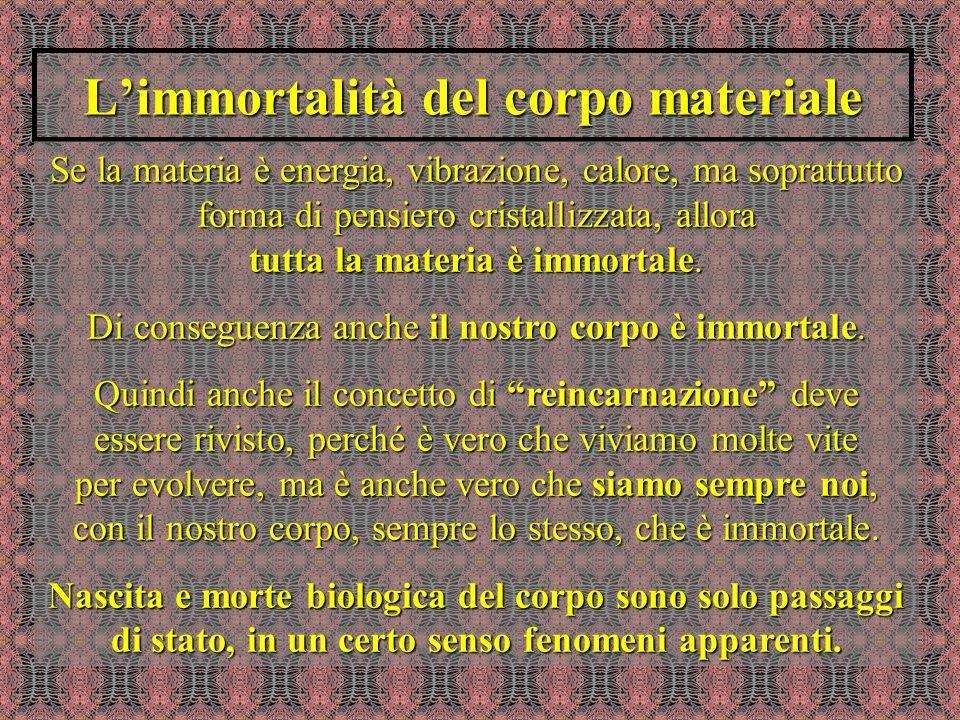 Limmortalità del corpo materiale Se la materia è energia, vibrazione, calore, ma soprattutto forma di pensiero cristallizzata, allora tutta la materia